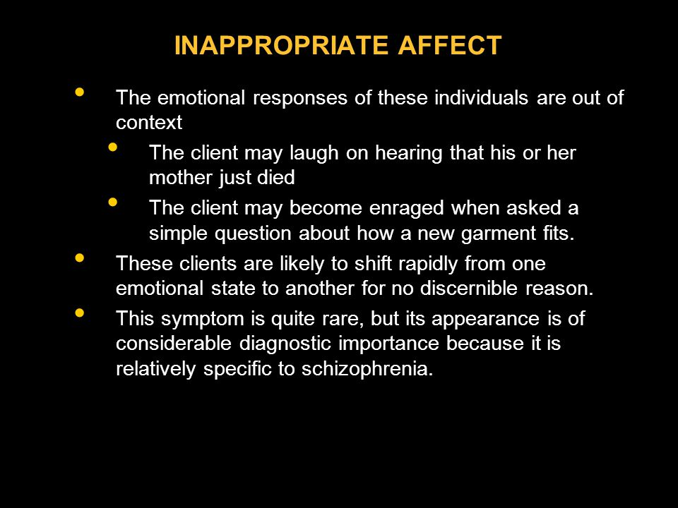 INAPPROPRIATE AFFECT The emotional responses of these individuals are out of context.