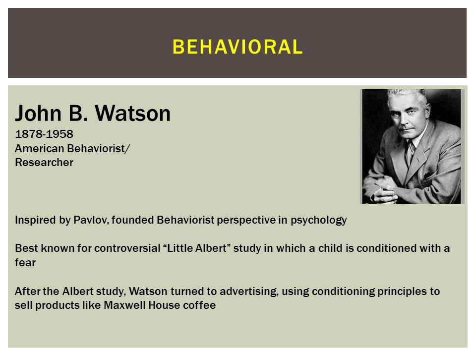 John B. Watson behavioral 1878-1958 American Behaviorist/ Researcher