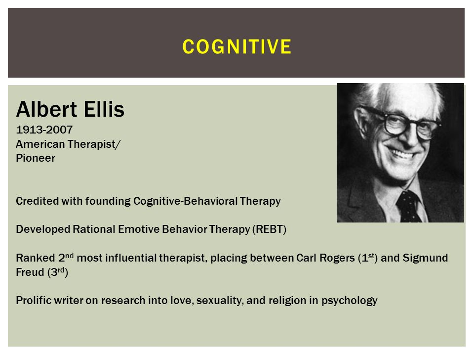Albert Ellis cognitive 1913-2007 American Therapist/ Pioneer