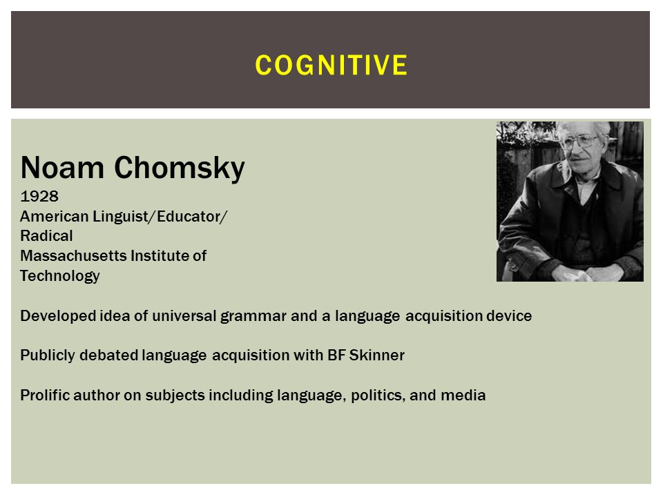 Noam Chomsky cognitive 1928 American Linguist/Educator/ Radical