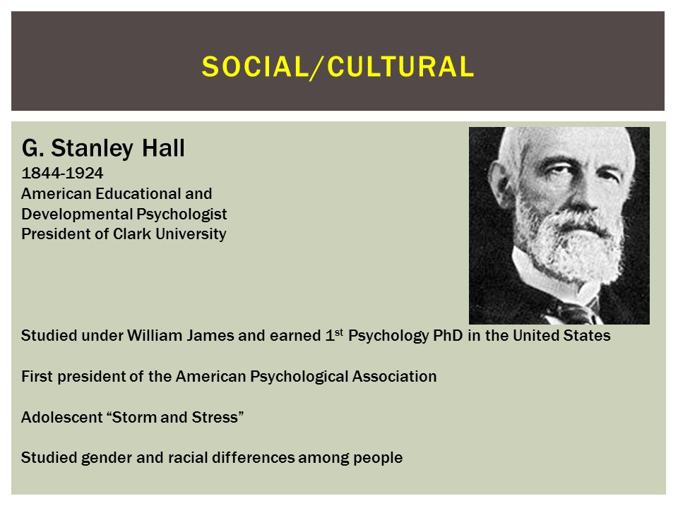 Social/cultural G. Stanley Hall 1844-1924 American Educational and