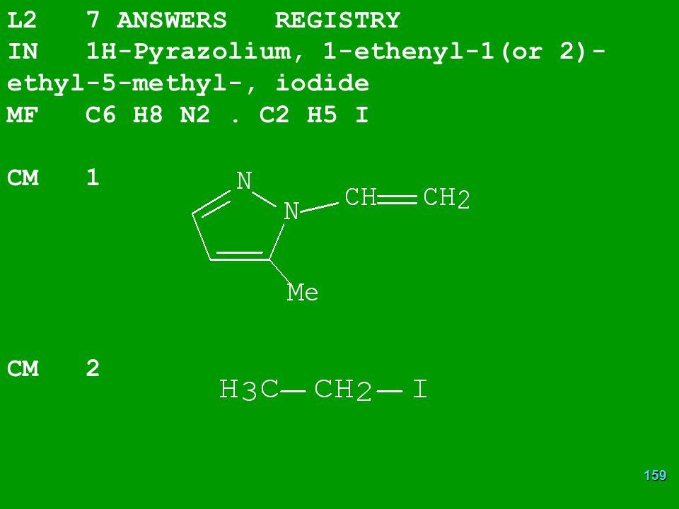 L2 7 ANSWERS REGISTRY IN 1H-Pyrazolium, 1-ethenyl-1(or 2)-ethyl-5-methyl-, iodide. MF C6 H8 N2 . C2 H5 I.