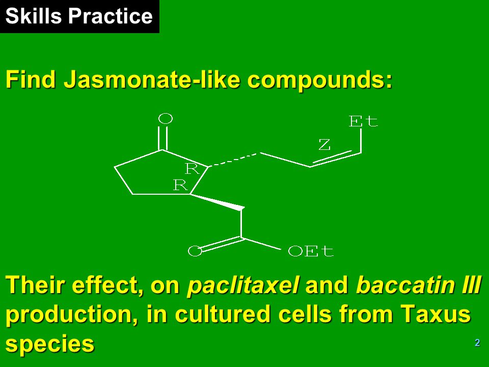 Skills Practice Find Jasmonate-like compounds: Their effect, on paclitaxel and baccatin III production, in cultured cells from Taxus species.