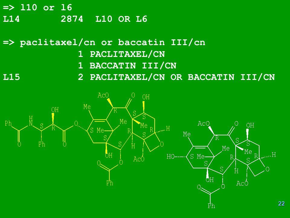 => l10 or l6 L14 2874 L10 OR L6. => paclitaxel/cn or baccatin III/cn. 1 PACLITAXEL/CN. 1 BACCATIN III/CN.