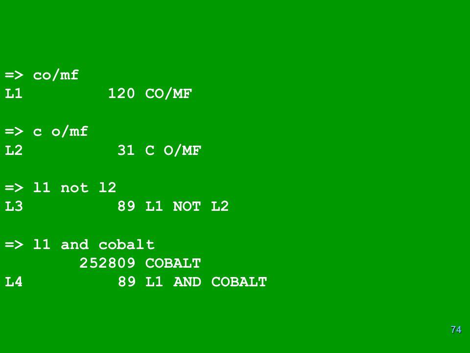=> co/mf L1 120 CO/MF. => c o/mf. L2 31 C O/MF. => l1 not l2. L3 89 L1 NOT L2.