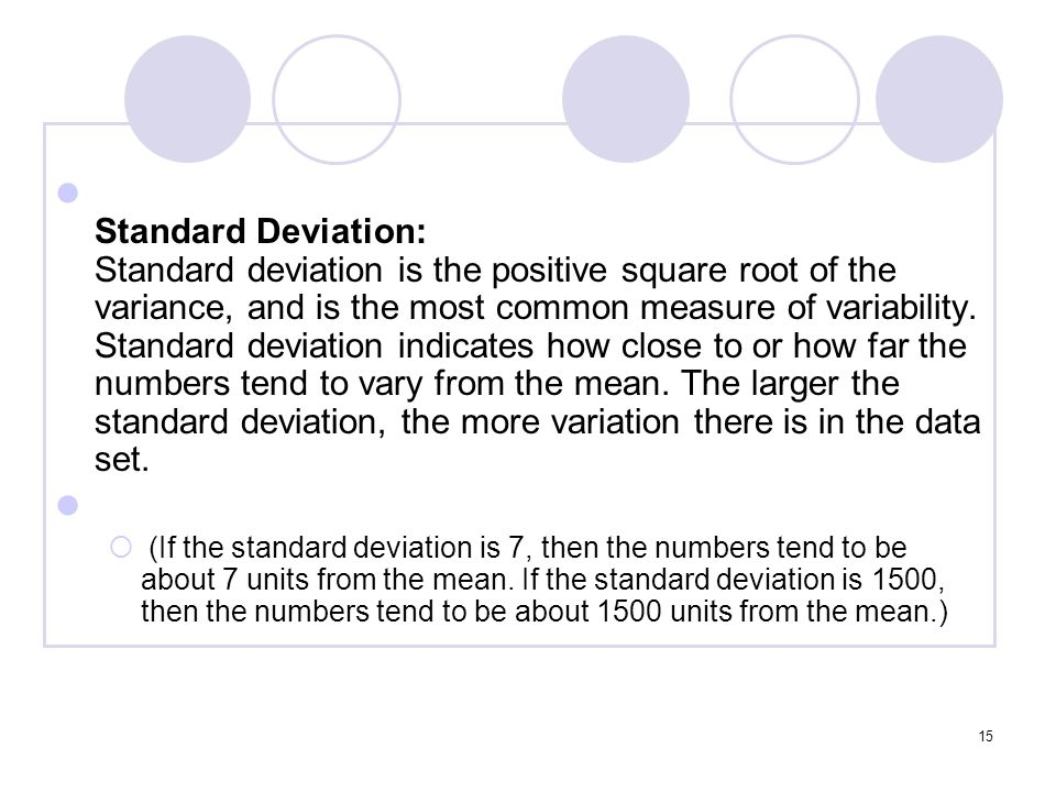 Standard Deviation: Standard deviation is the positive square root of the variance, and is the most common measure of variability. Standard deviation indicates how close to or how far the numbers tend to vary from the mean. The larger the standard deviation, the more variation there is in the data set.