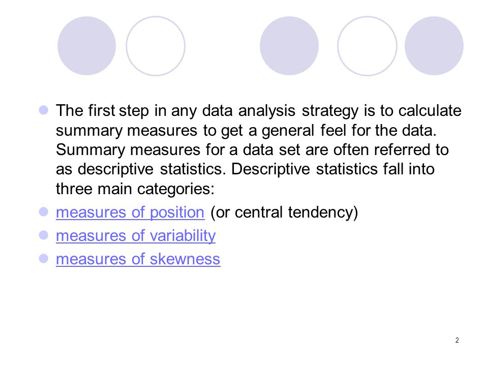 The first step in any data analysis strategy is to calculate summary measures to get a general feel for the data. Summary measures for a data set are often referred to as descriptive statistics. Descriptive statistics fall into three main categories: