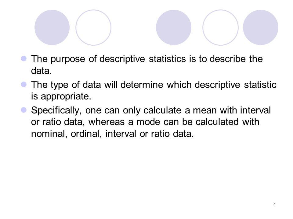 The purpose of descriptive statistics is to describe the data.