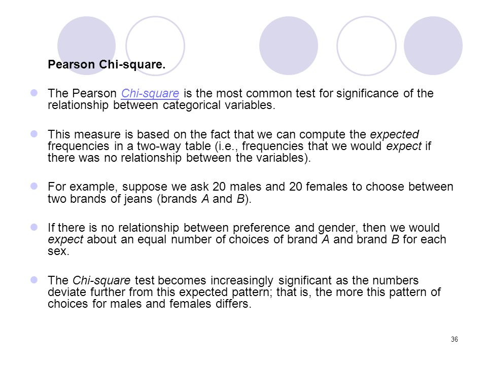 Pearson Chi-square. The Pearson Chi-square is the most common test for significance of the relationship between categorical variables.