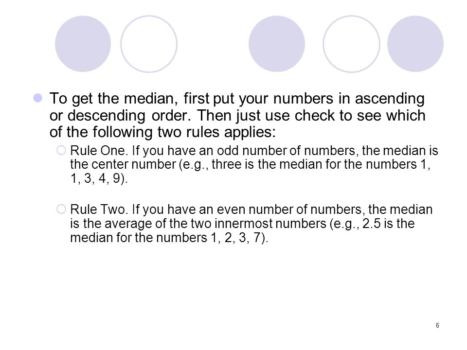 To get the median, first put your numbers in ascending or descending order. Then just use check to see which of the following two rules applies: