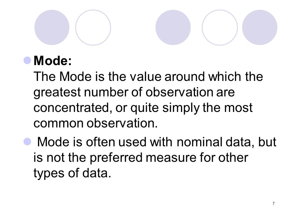 Mode: The Mode is the value around which the greatest number of observation are concentrated, or quite simply the most common observation.