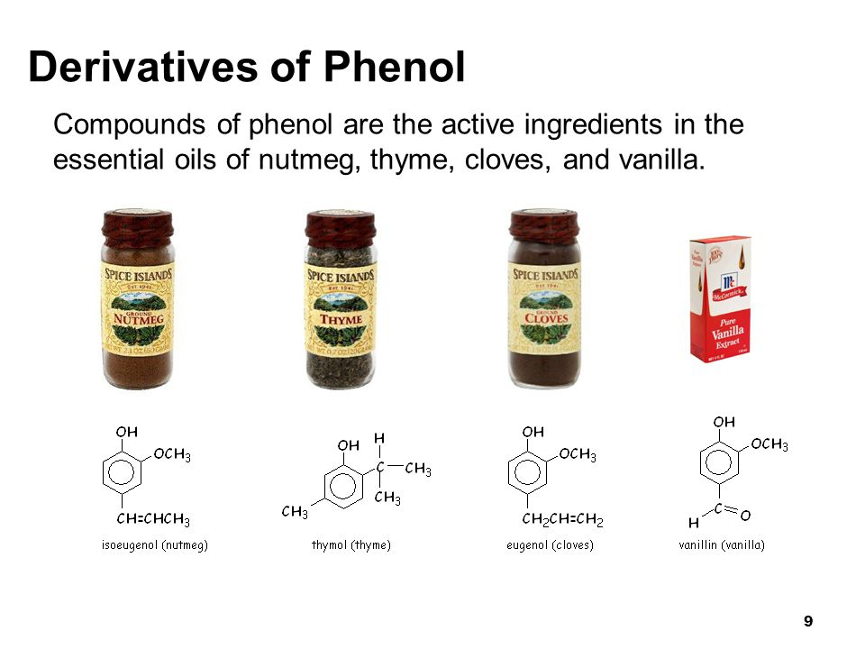 Derivatives of Phenol Compounds of phenol are the active ingredients in the essential oils of nutmeg, thyme, cloves, and vanilla.