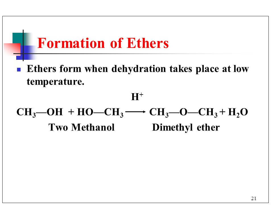 Formation of Ethers Ethers form when dehydration takes place at low temperature. H+ CH3—OH + HO—CH3 CH3—O—CH3 + H2O.