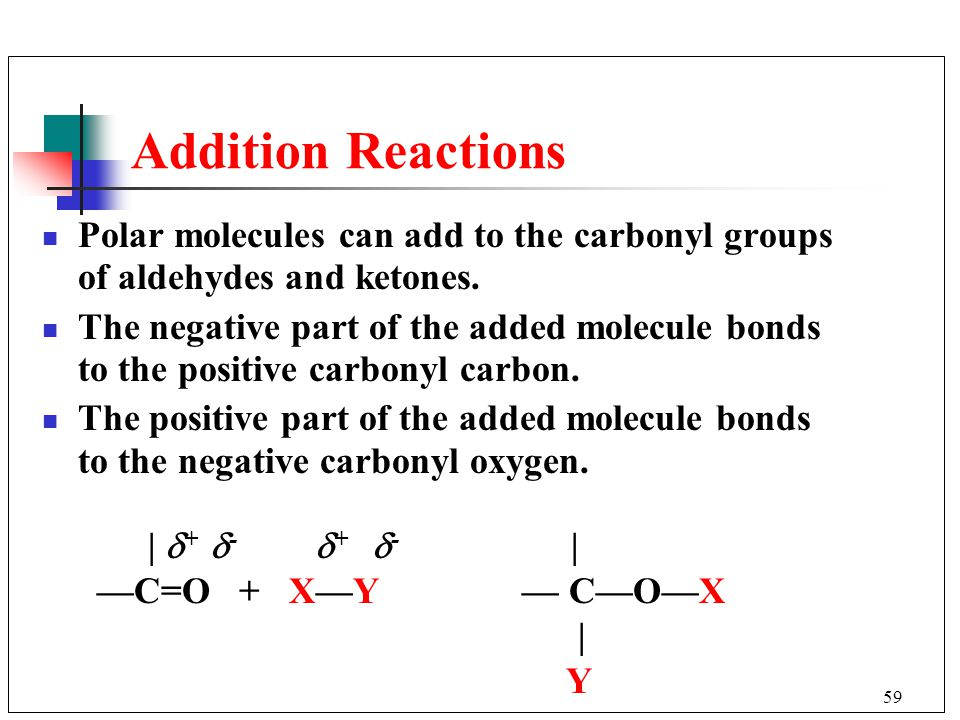 Addition Reactions Polar molecules can add to the carbonyl groups of aldehydes and ketones.
