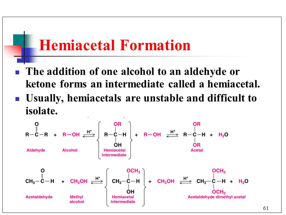 Hemiacetal Formation The addition of one alcohol to an aldehyde or ketone forms an intermediate called a hemiacetal.
