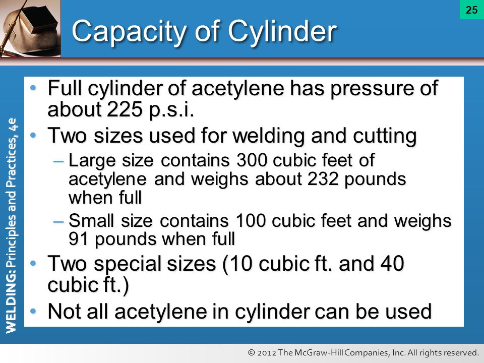 Capacity of Cylinder Full cylinder of acetylene has pressure of about 225 p.s.i. Two sizes used for welding and cutting.