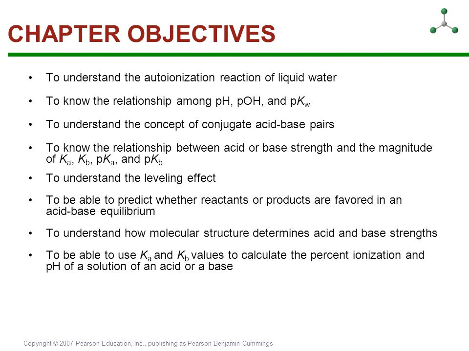 CHAPTER OBJECTIVES To understand the autoionization reaction of liquid water. To know the relationship among pH, pOH, and pKw.