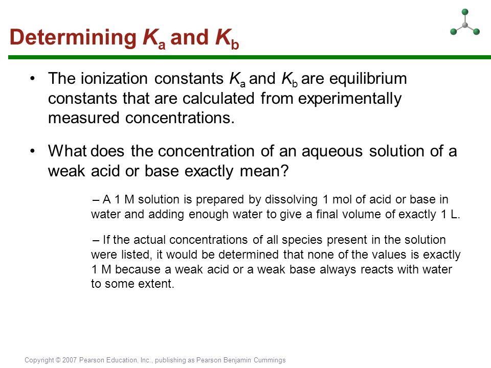 Determining Ka and Kb The ionization constants Ka and Kb are equilibrium constants that are calculated from experimentally measured concentrations.