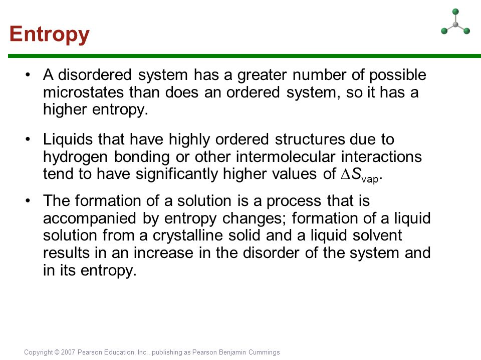 Entropy A disordered system has a greater number of possible microstates than does an ordered system, so it has a higher entropy.