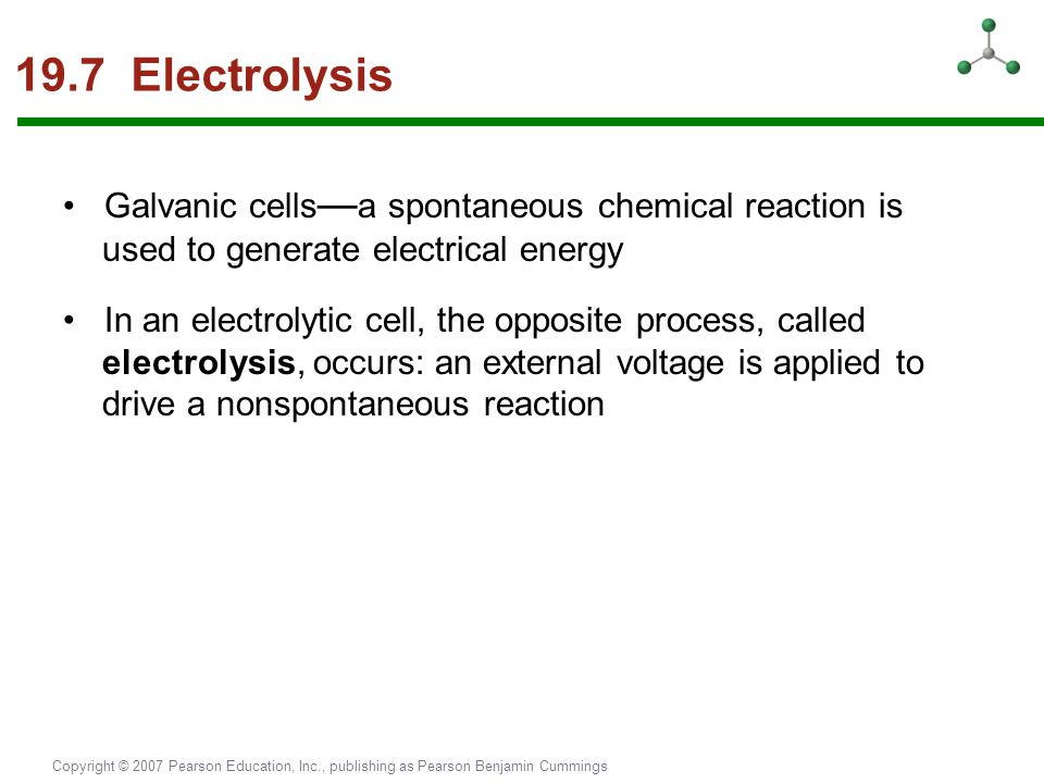19.7 Electrolysis • Galvanic cells—a spontaneous chemical reaction is used to generate electrical energy.