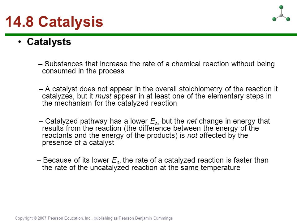 14.8 Catalysis • Catalysts. – Substances that increase the rate of a chemical reaction without being consumed in the process.