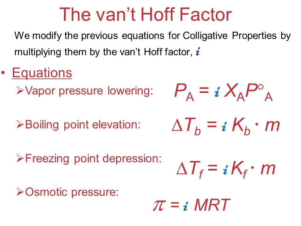  = i MRT The van't Hoff Factor PA = i XAPA Tb = i Kb  m