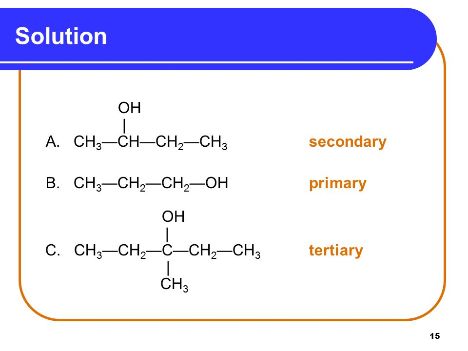 Solution   A. CH3—CH—CH2—CH3 secondary B. CH3—CH2—CH2—OH primary