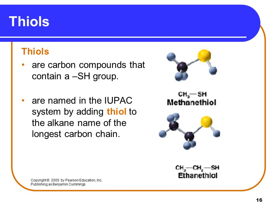Thiols Thiols are carbon compounds that contain a –SH group.