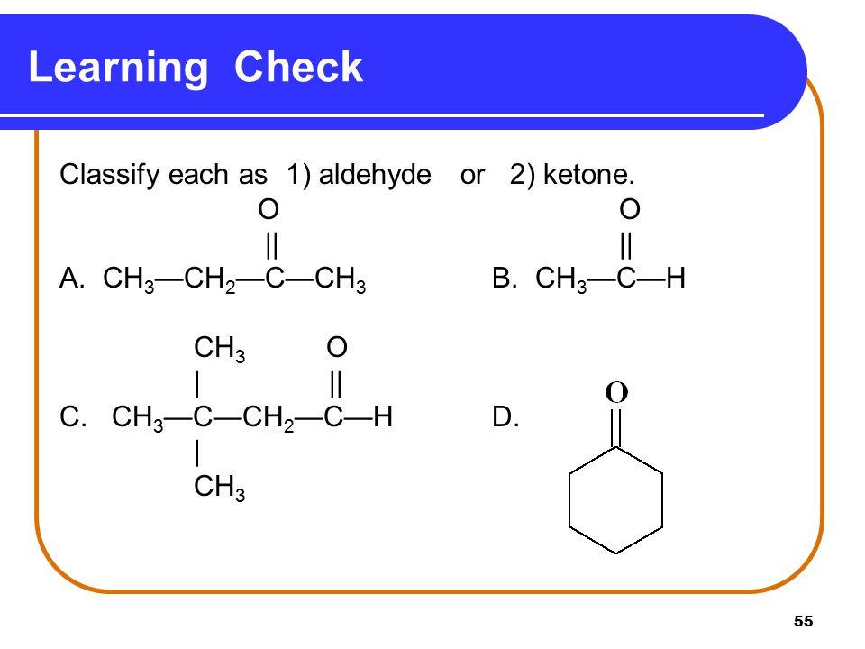 Learning Check Classify each as 1) aldehyde or 2) ketone. O O      