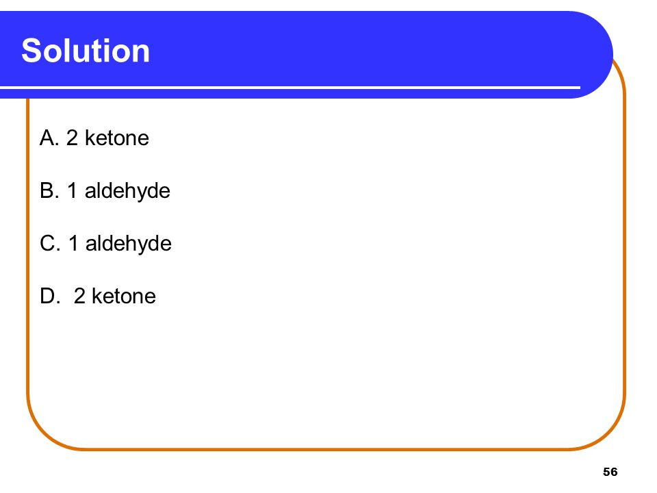 Solution A. 2 ketone B. 1 aldehyde C. 1 aldehyde D. 2 ketone
