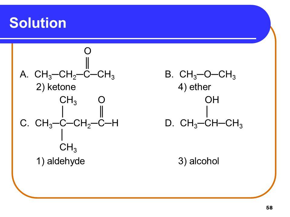 Solution O ║ A. CH3─CH2─C─CH3 B. CH3─O─CH3 2) ketone 4) ether CH3 O OH