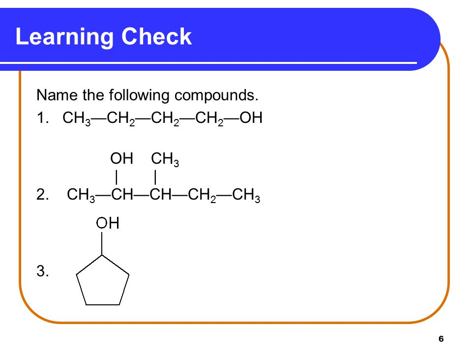 Learning Check Name the following compounds. 1. CH3—CH2—CH2—CH2—OH