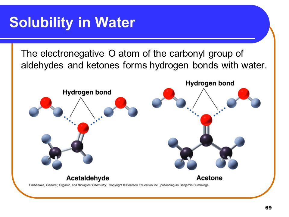 Solubility in Water The electronegative O atom of the carbonyl group of aldehydes and ketones forms hydrogen bonds with water.