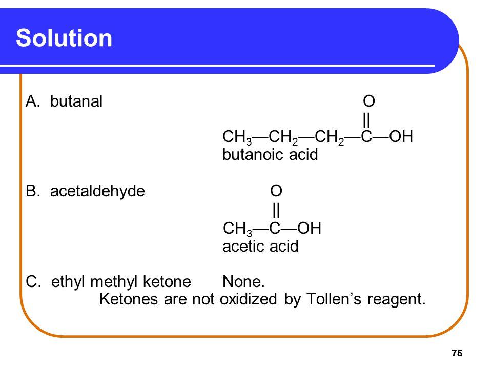 Solution A. butanal O || CH3—CH2—CH2—C—OH butanoic acid