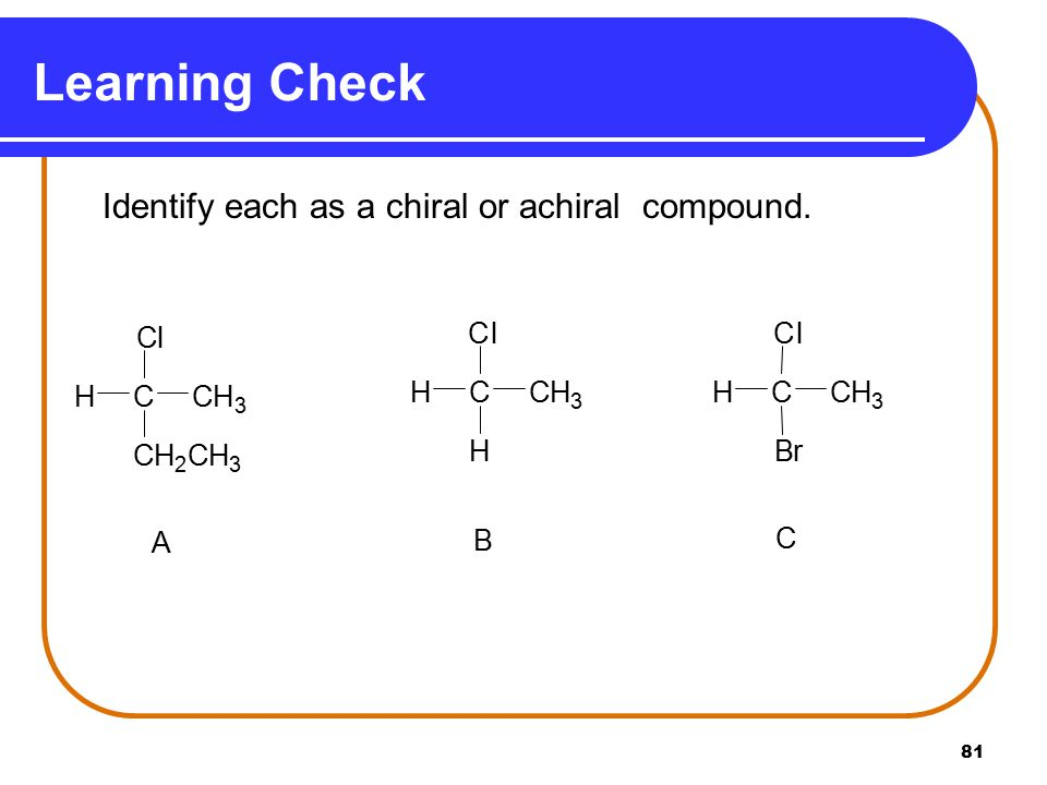 Learning Check Identify each as a chiral or achiral compound. A C H 2 3 l B r