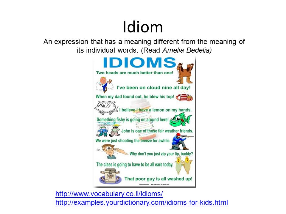 Idiom An expression that has a meaning different from the meaning of its individual words. (Read Amelia Bedelia)