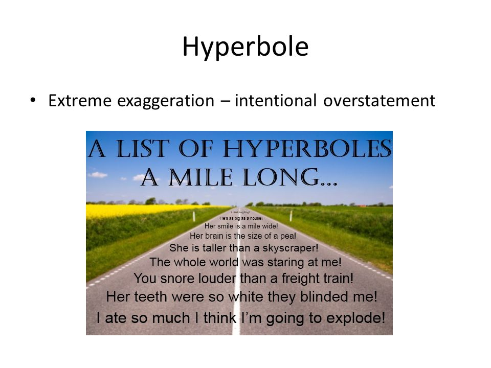 Hyperbole Extreme exaggeration – intentional overstatement