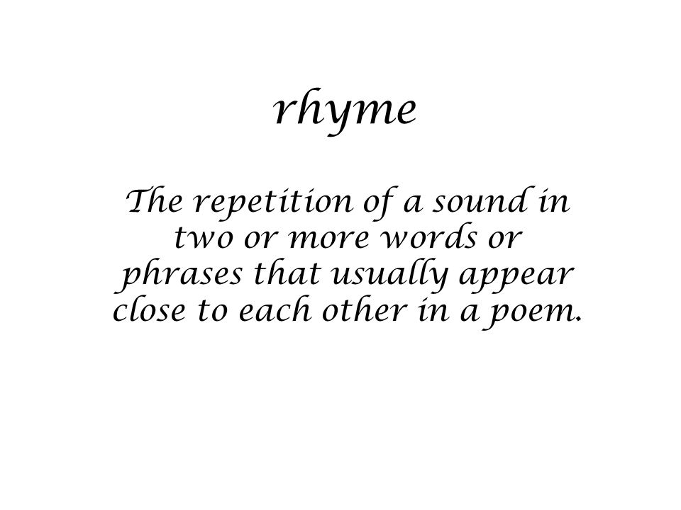 rhyme The repetition of a sound in two or more words or phrases that usually appear close to each other in a poem.