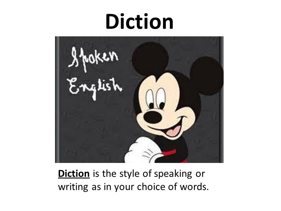 Diction Diction is the style of speaking or writing as in your choice of words.