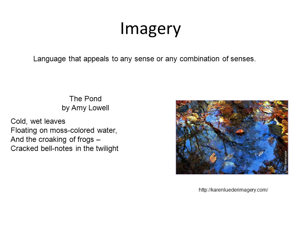 Imagery Language that appeals to any sense or any combination of senses. The Pond by Amy Lowell.