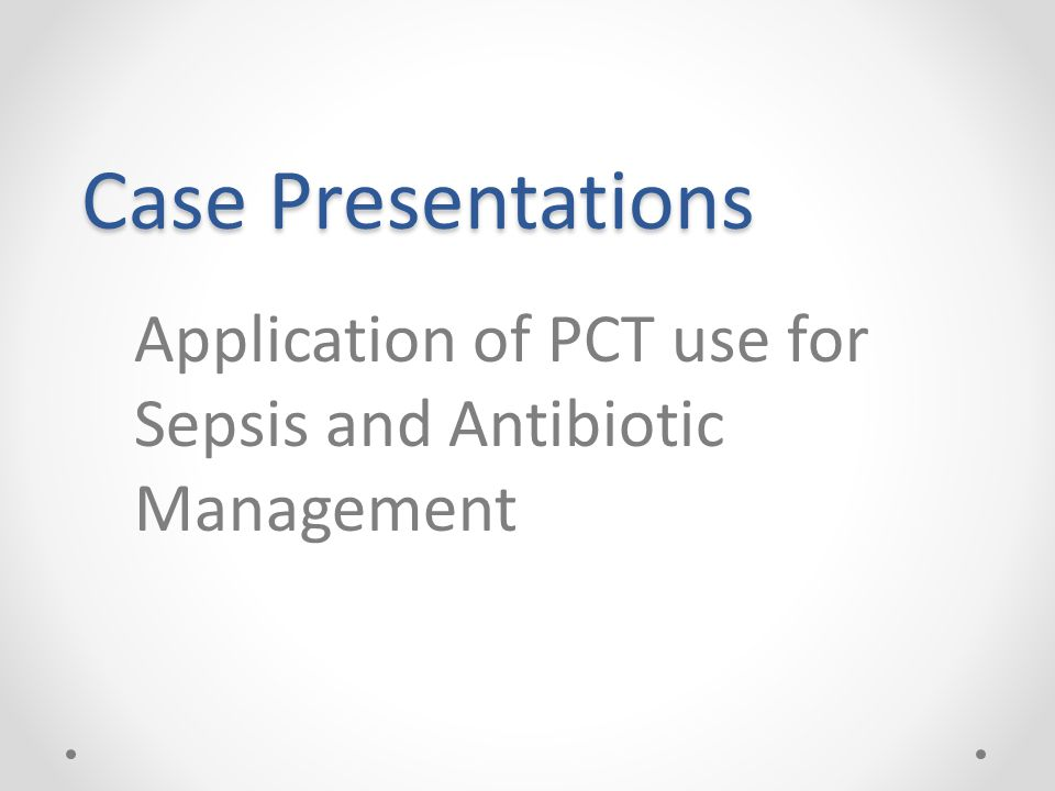 Case Presentations Application of PCT use for Sepsis and Antibiotic Management