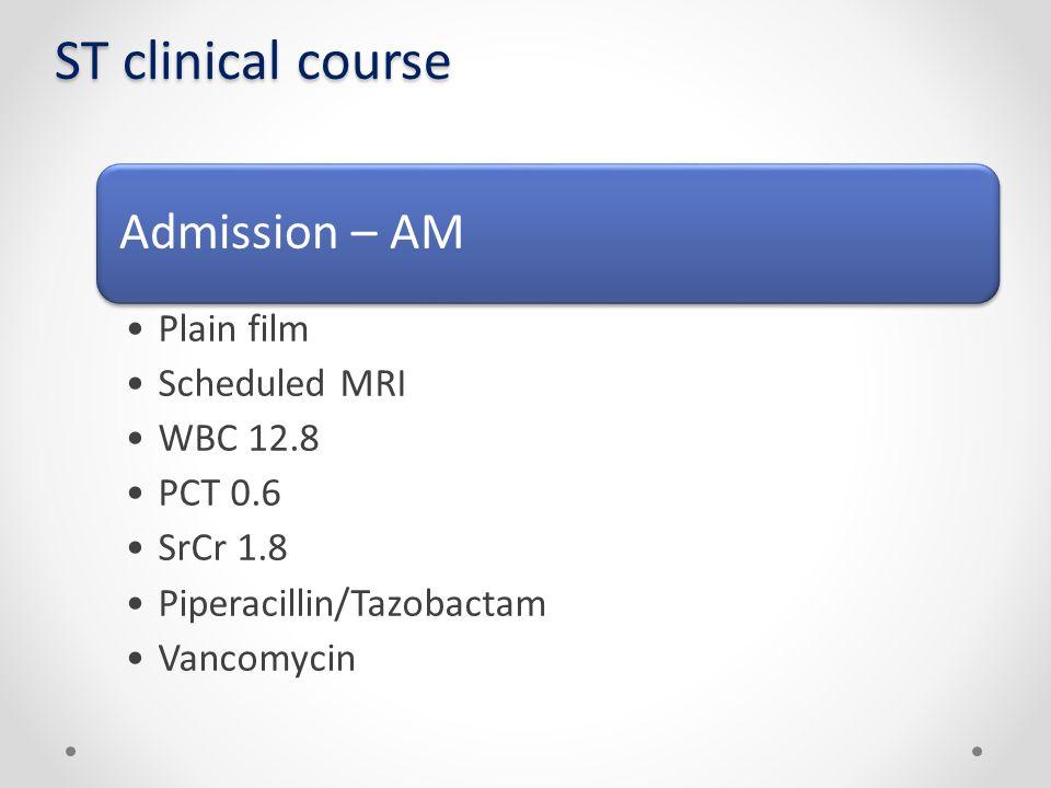 ST clinical course Admission – AM Plain film Scheduled MRI WBC 12.8