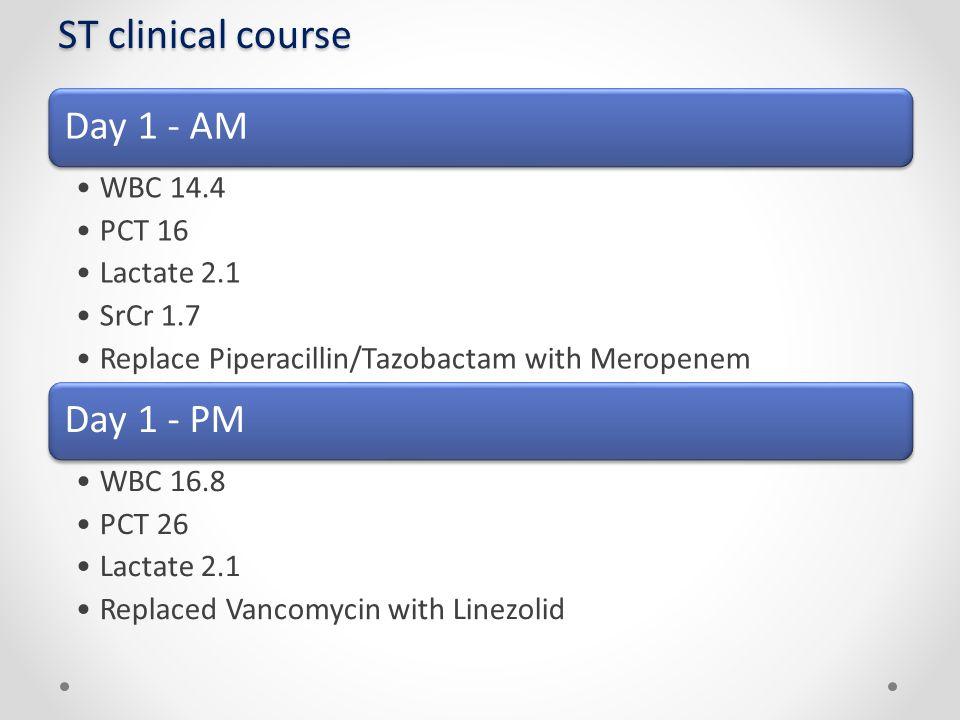 ST clinical course Day 1 - AM WBC 14.4 PCT 16 Lactate 2.1 SrCr 1.7