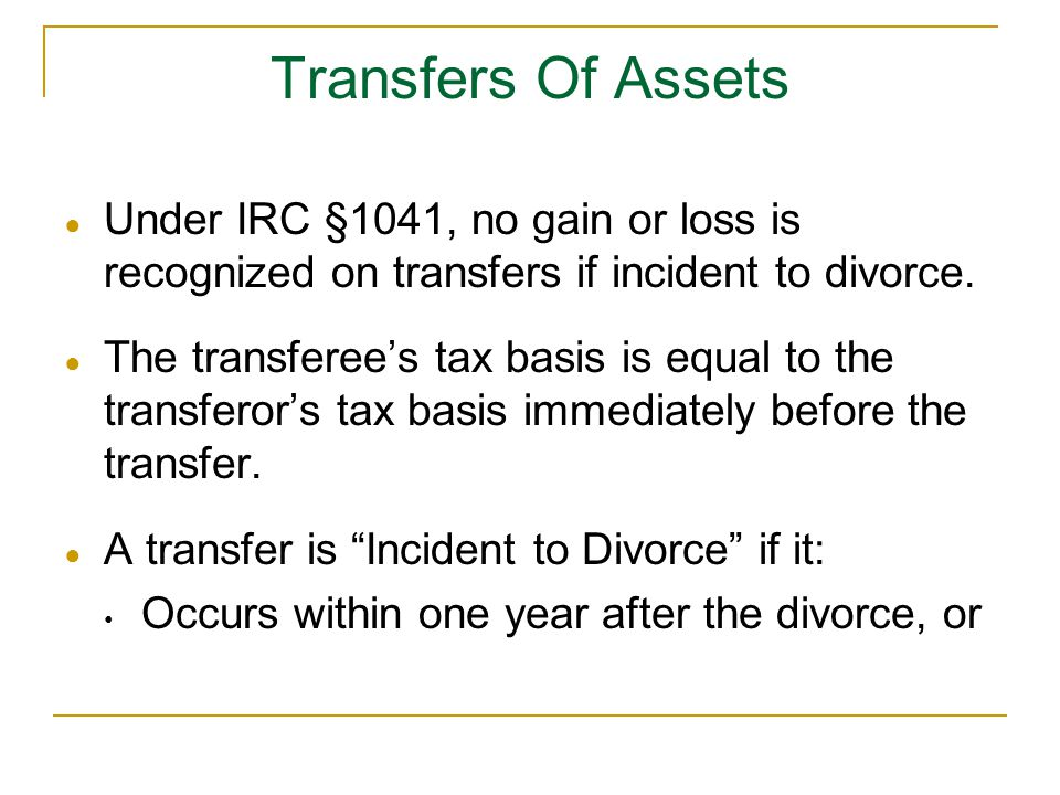 Transfers Of Assets Under IRC §1041, no gain or loss is recognized on transfers if incident to divorce.