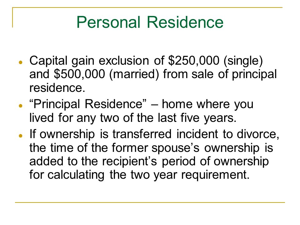 Personal Residence Capital gain exclusion of $250,000 (single) and $500,000 (married) from sale of principal residence.