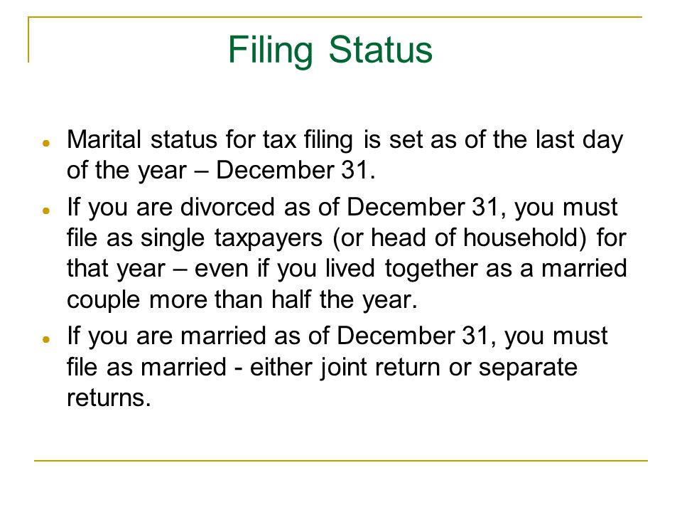 Filing Status Marital status for tax filing is set as of the last day of the year – December 31.