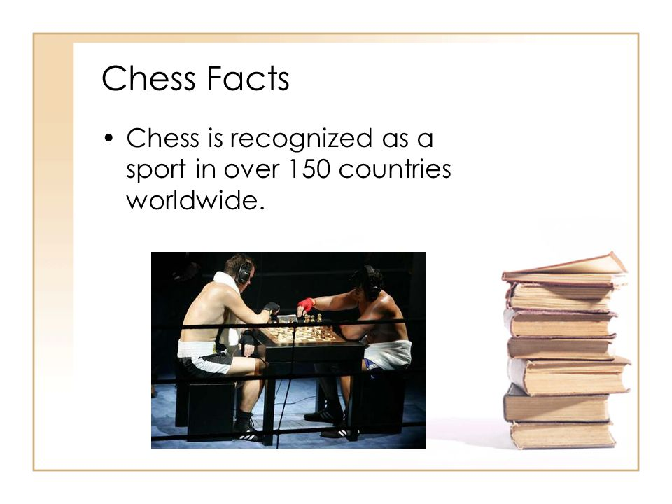 Chess Facts Chess is recognized as a sport in over 150 countries worldwide.