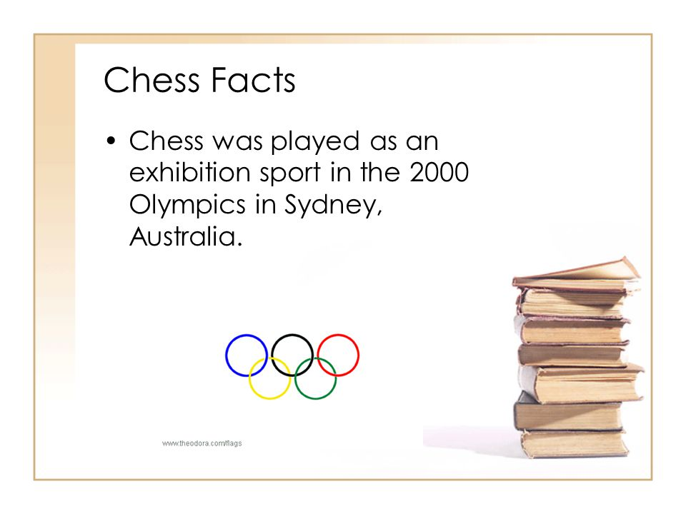 Chess Facts Chess was played as an exhibition sport in the 2000 Olympics in Sydney, Australia.