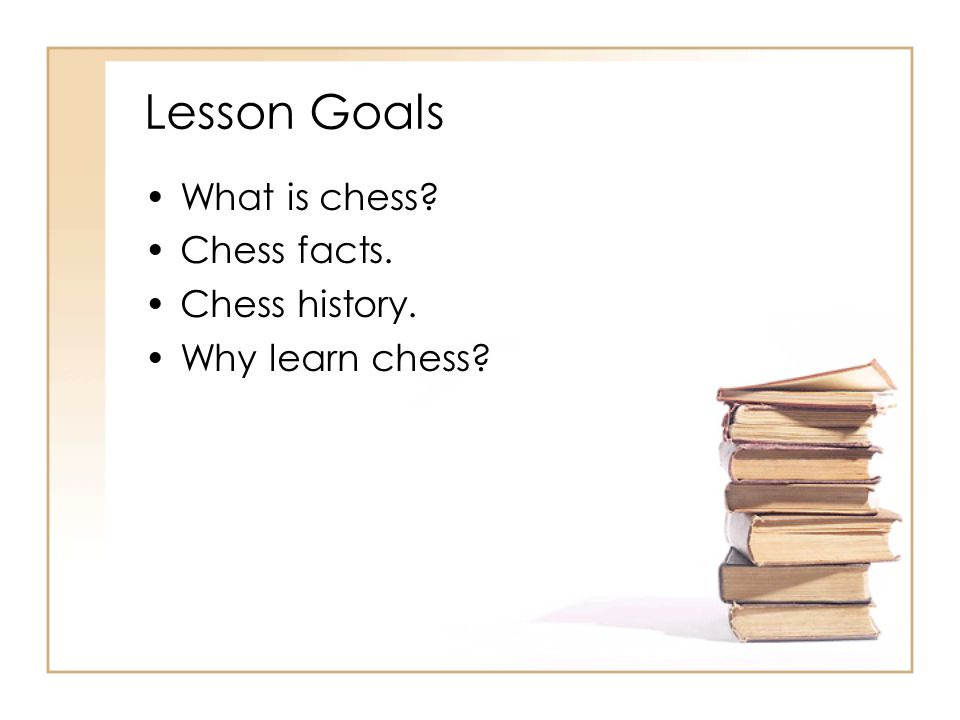 Lesson Goals What is chess Chess facts. Chess history.