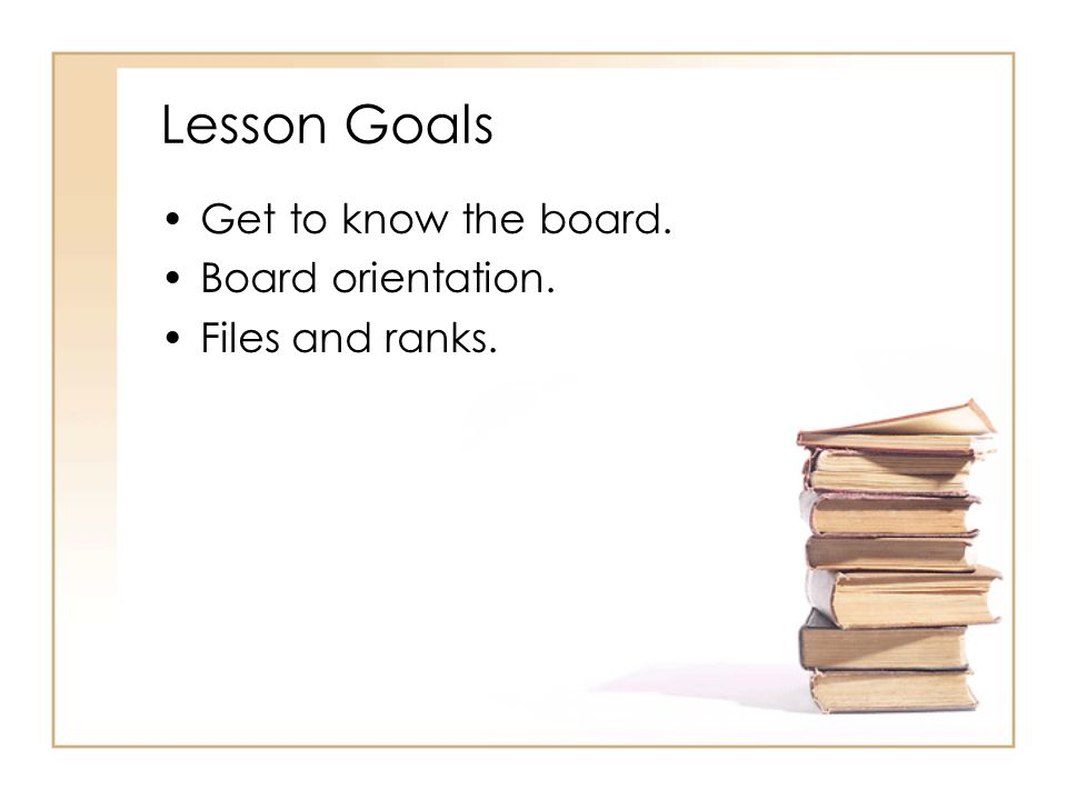 Lesson Goals Get to know the board. Board orientation.